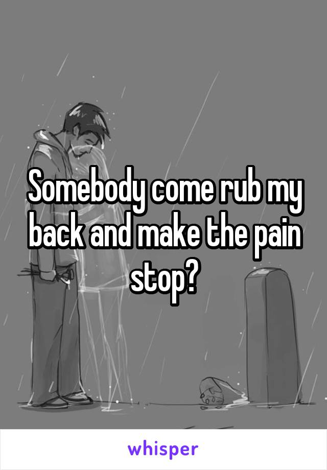 Somebody come rub my back and make the pain stop?