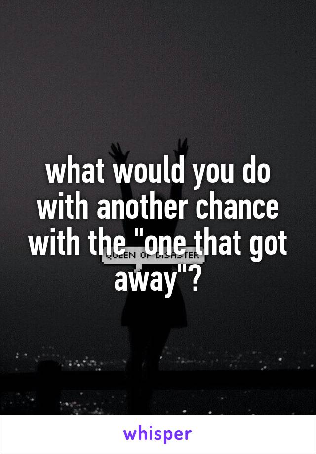 """what would you do with another chance with the """"one that got away""""?"""