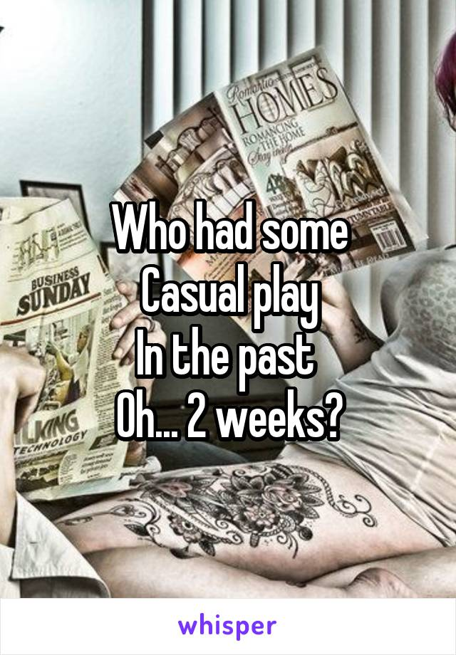 Who had some Casual play In the past  Oh... 2 weeks?