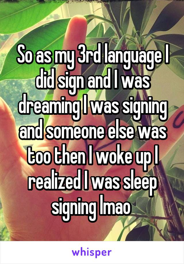 So as my 3rd language I did sign and I was dreaming I was signing and someone else was too then I woke up I realized I was sleep signing lmao