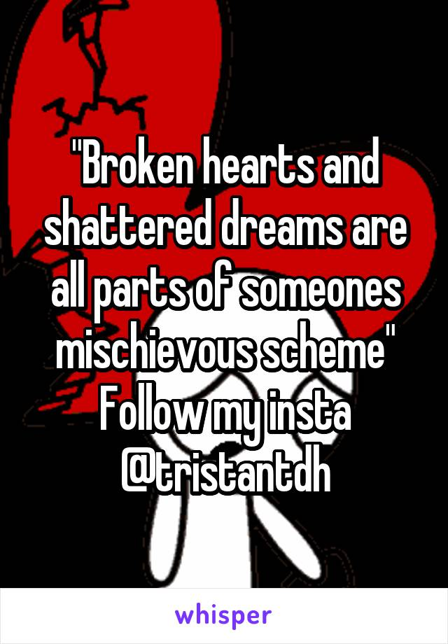 """""""Broken hearts and shattered dreams are all parts of someones mischievous scheme"""" Follow my insta @tristantdh"""