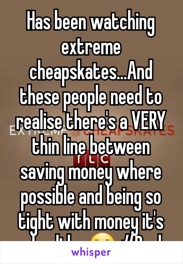 Has been watching extreme cheapskates...And these people need to realise there's a VERY thin line between  saving money where possible and being so tight with money it's unhealthy 😑 #Bruh