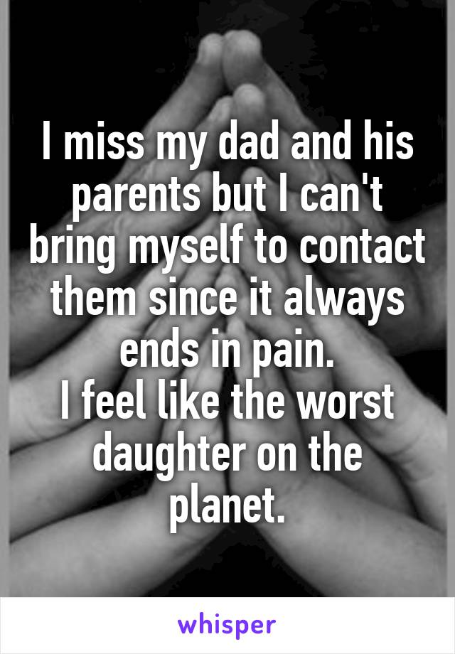 I miss my dad and his parents but I can't bring myself to contact them since it always ends in pain. I feel like the worst daughter on the planet.