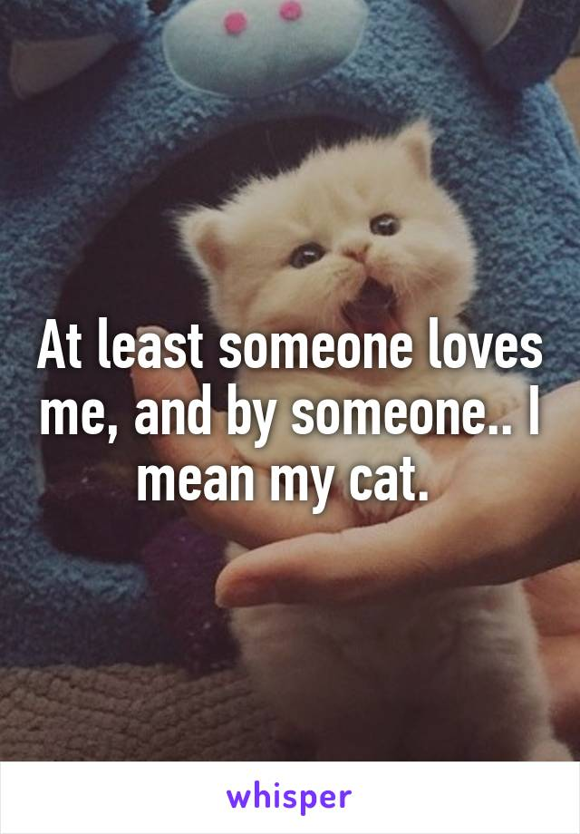 At least someone loves me, and by someone.. I mean my cat.