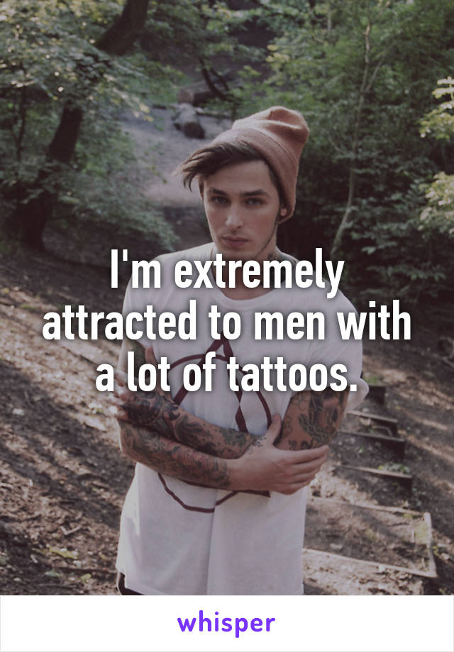 I'm extremely attracted to men with a lot of tattoos.