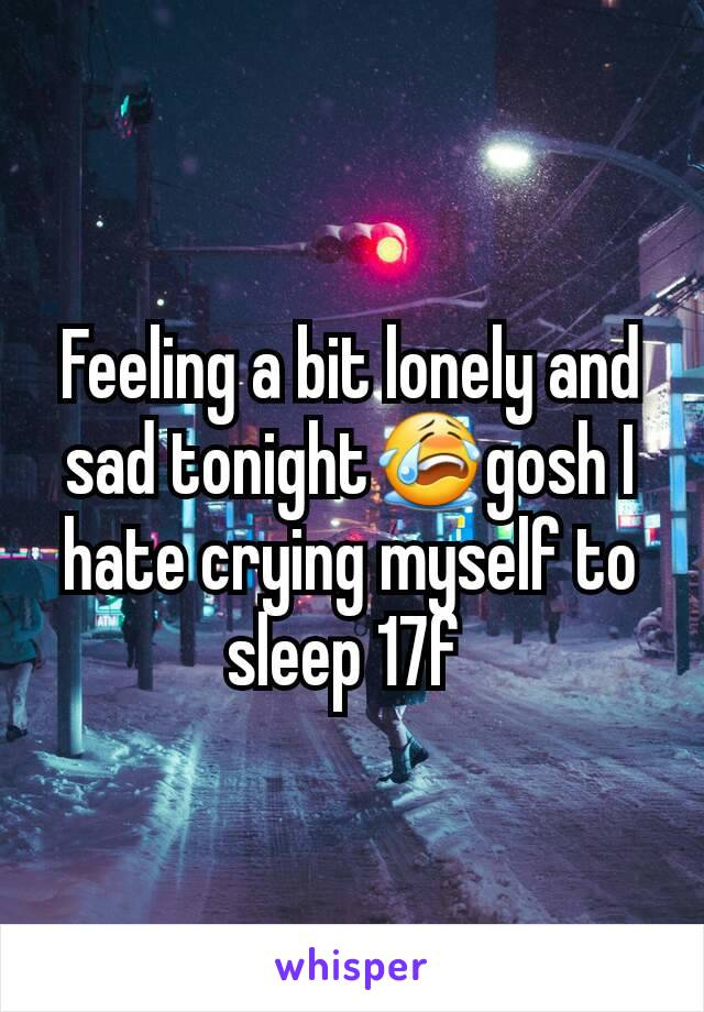 Feeling a bit lonely and sad tonight😭gosh I hate crying myself to sleep 17f