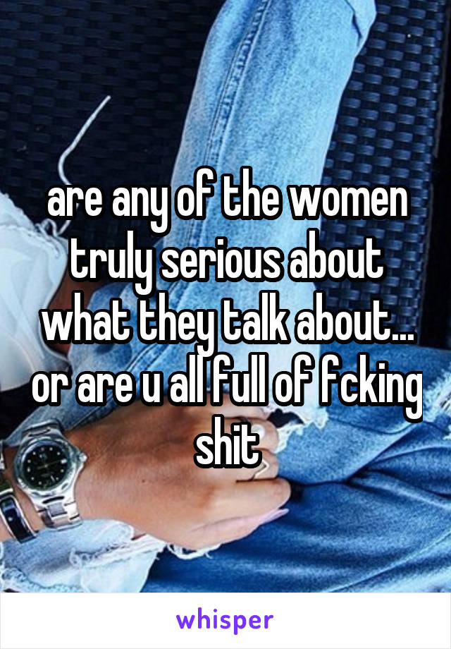 are any of the women truly serious about what they talk about... or are u all full of fcking shit