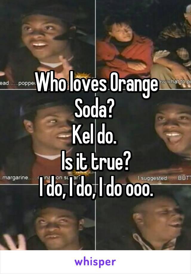Who loves Orange Soda?  Kel do.  Is it true? I do, I do, I do ooo.
