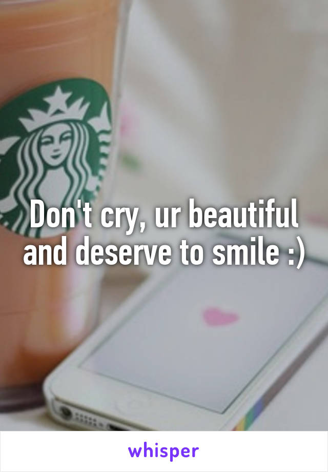 Don't cry, ur beautiful and deserve to smile :)