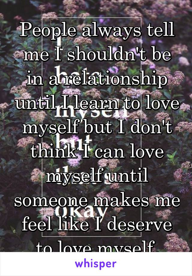 People always tell me I shouldn't be in a relationship until I learn to love myself but I don't think I can love myself until someone makes me feel like I deserve to love myself.