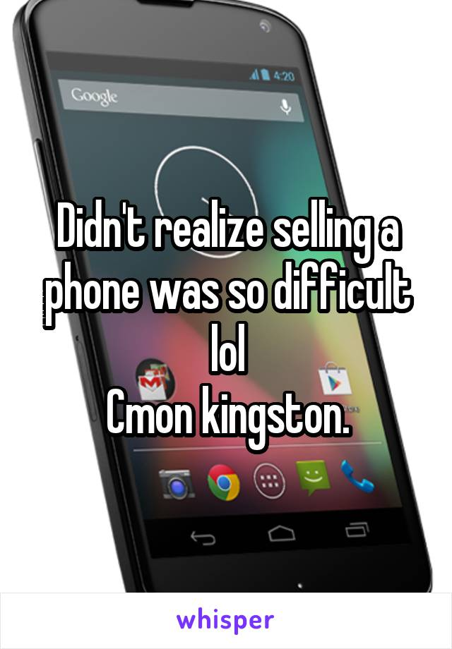 Didn't realize selling a phone was so difficult lol Cmon kingston.