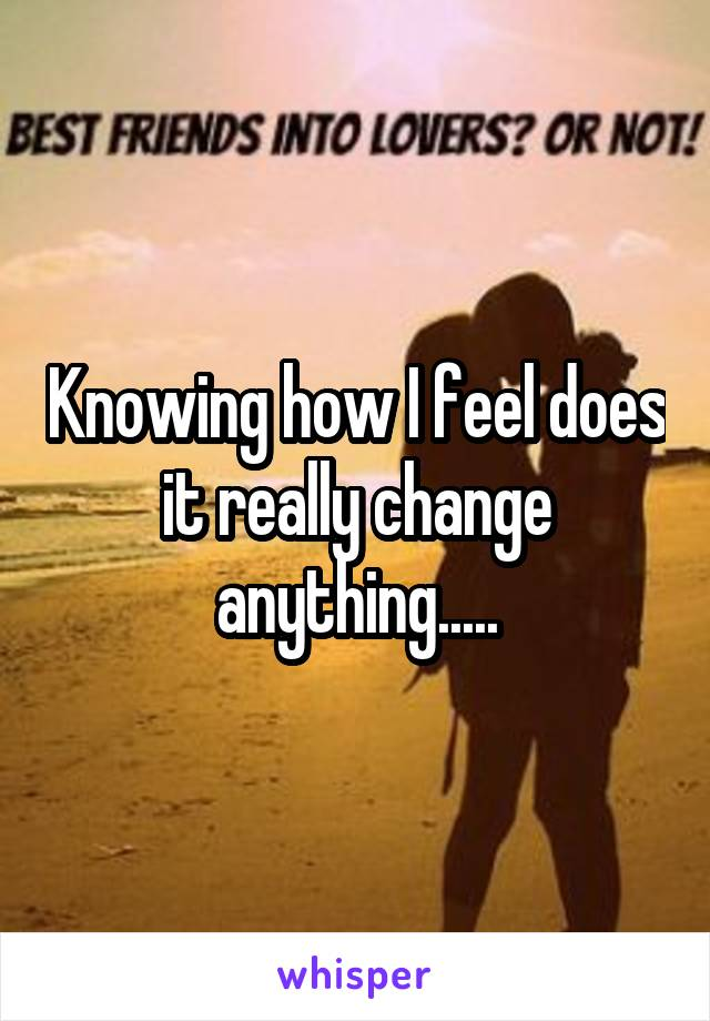 Knowing how I feel does it really change anything.....