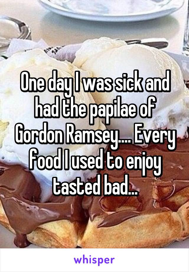 One day I was sick and had the papilae of Gordon Ramsey.... Every food I used to enjoy tasted bad...