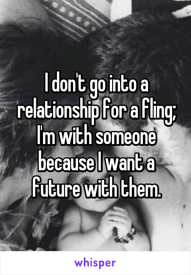 I don't go into a relationship for a fling; I'm with someone because I want a future with them.
