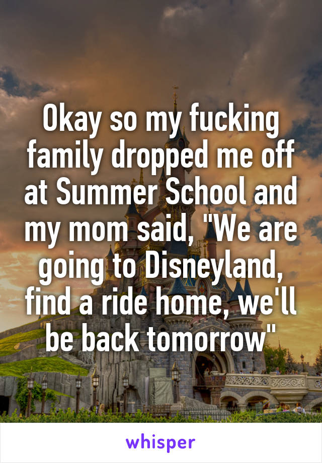 "Okay so my fucking family dropped me off at Summer School and my mom said, ""We are going to Disneyland, find a ride home, we'll be back tomorrow"""