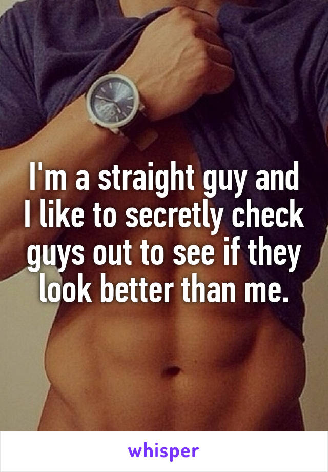 I'm a straight guy and I like to secretly check guys out to see if they look better than me.