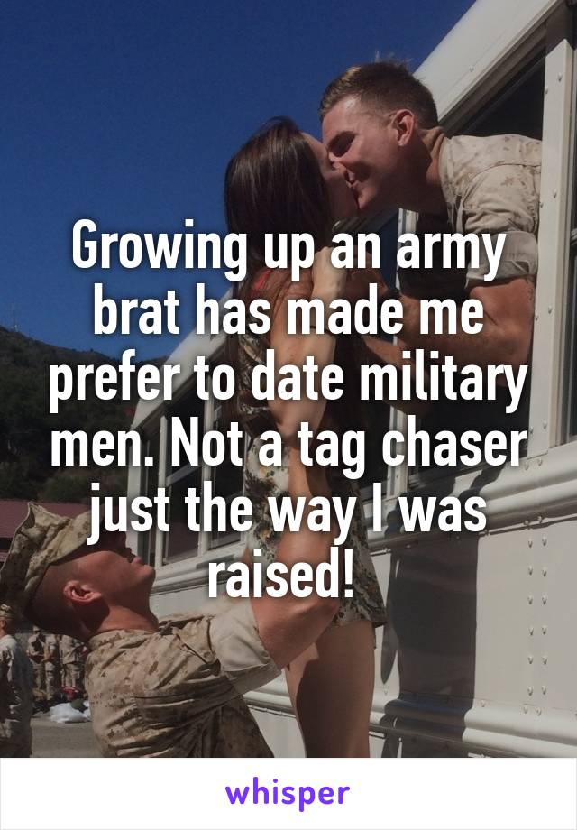 Growing up an army brat has made me prefer to date military men. Not a tag chaser just the way I was raised!