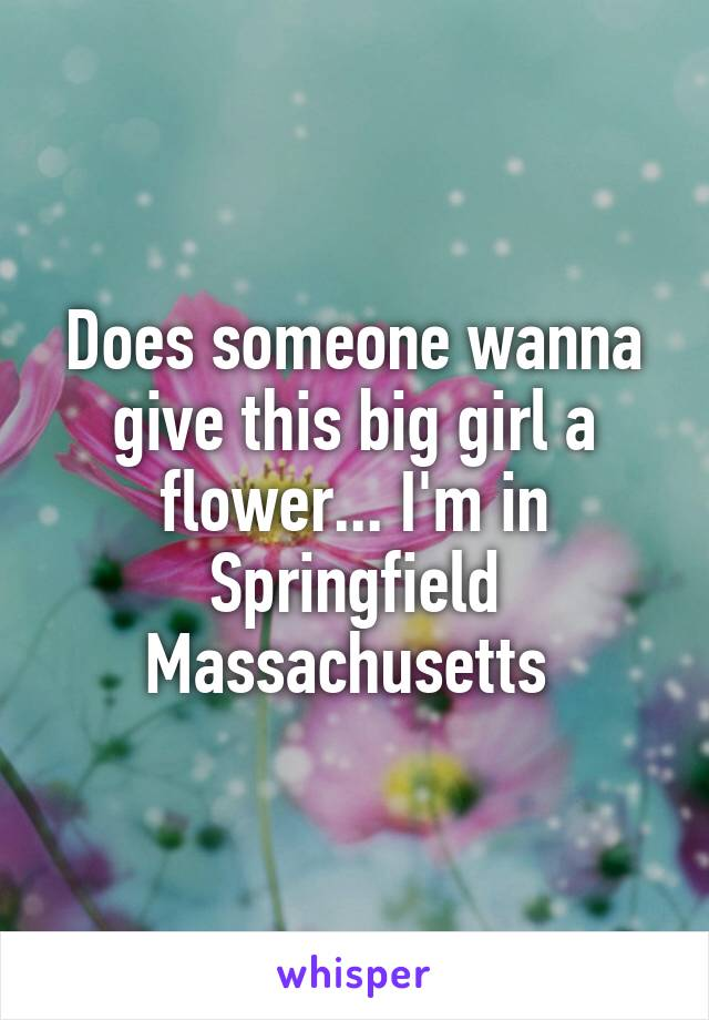Does someone wanna give this big girl a flower... I'm in Springfield Massachusetts