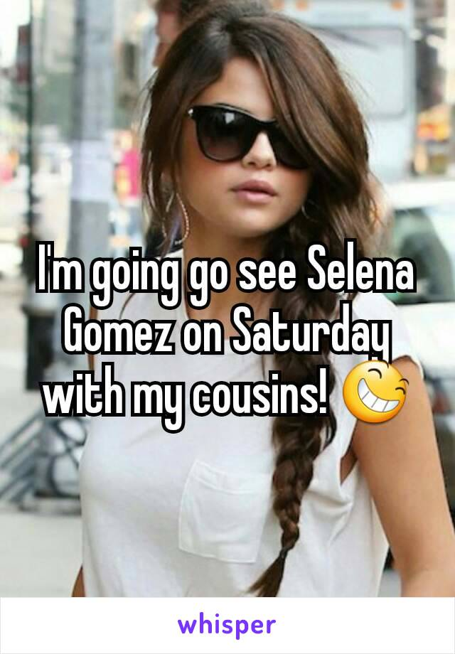 I'm going go see Selena Gomez on Saturday with my cousins! 😆