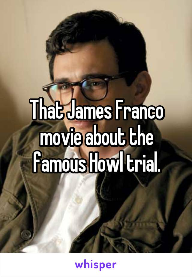 That James Franco movie about the famous Howl trial.