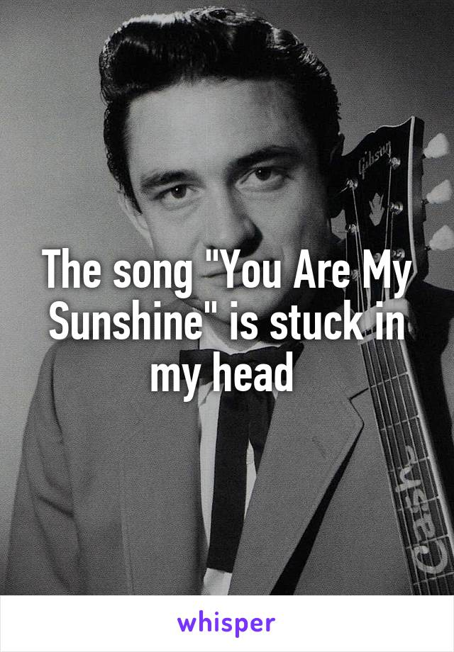 """The song """"You Are My Sunshine"""" is stuck in my head"""