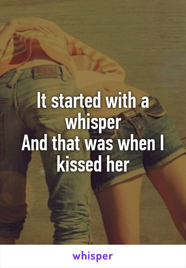 It started with a whisper And that was when I kissed her