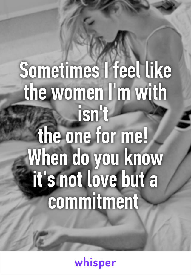Sometimes I feel like the women I'm with isn't  the one for me!  When do you know it's not love but a commitment