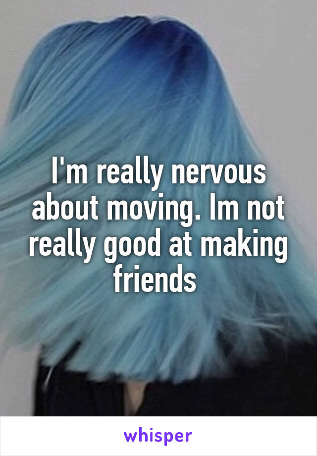 I'm really nervous about moving. Im not really good at making friends