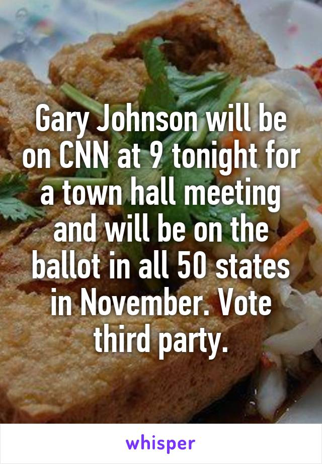 Gary Johnson will be on CNN at 9 tonight for a town hall meeting and will be on the ballot in all 50 states in November. Vote third party.