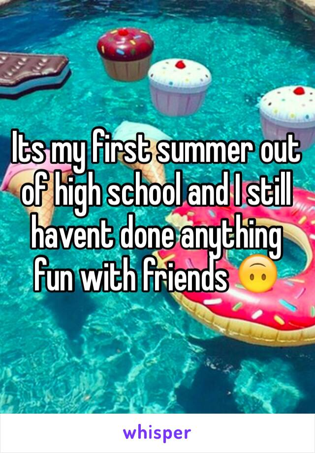 Its my first summer out of high school and I still havent done anything fun with friends 🙃