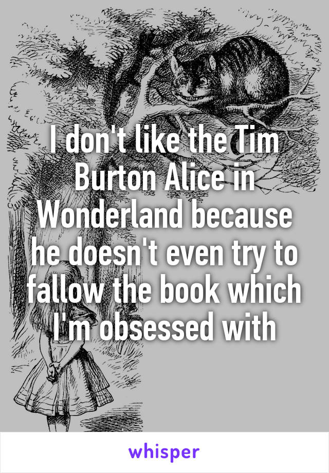 I don't like the Tim Burton Alice in Wonderland because he doesn't even try to fallow the book which I'm obsessed with
