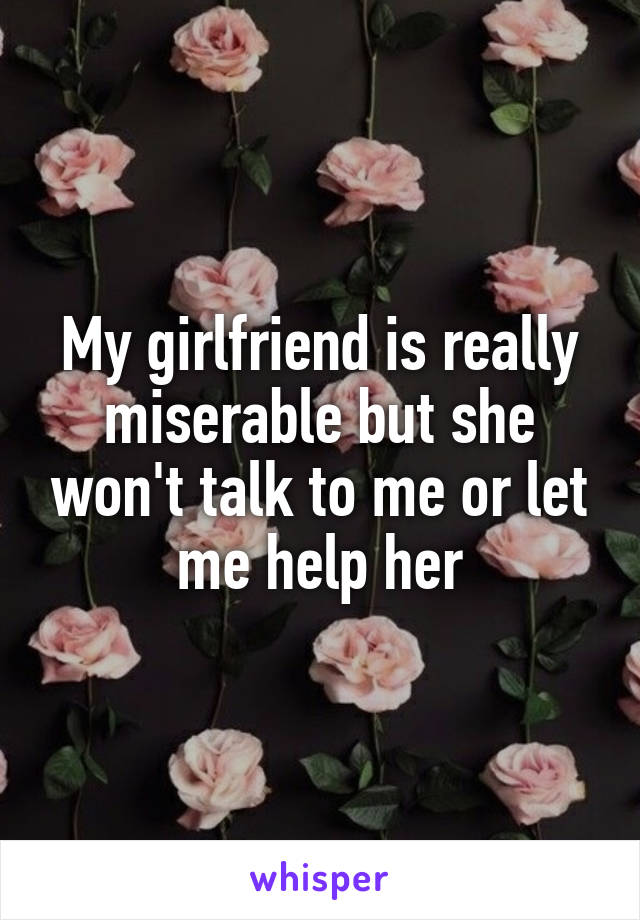 My girlfriend is really miserable but she won't talk to me or let me help her