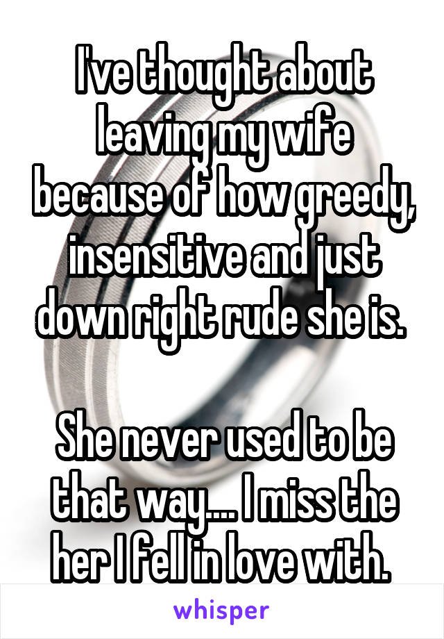 I've thought about leaving my wife because of how greedy, insensitive and just down right rude she is.   She never used to be that way.... I miss the her I fell in love with.