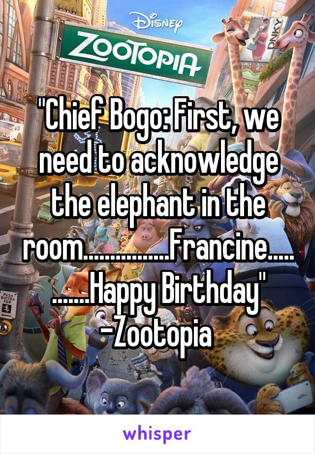 """""""Chief Bogo: First, we need to acknowledge the elephant in the room................Francine............Happy Birthday"""" -Zootopia"""