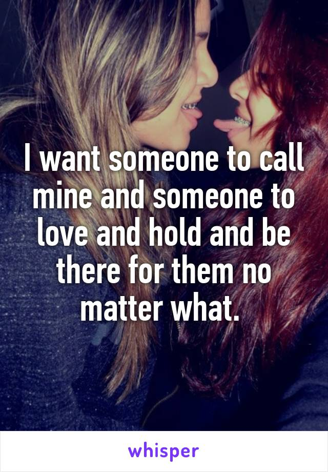 I want someone to call mine and someone to love and hold and be there for them no matter what.
