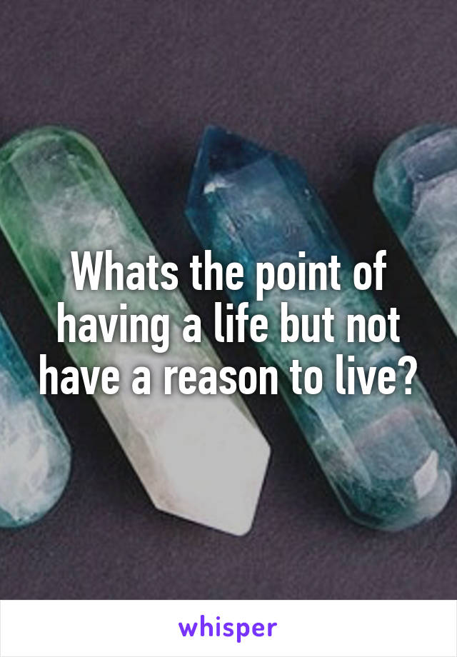 Whats the point of having a life but not have a reason to live?