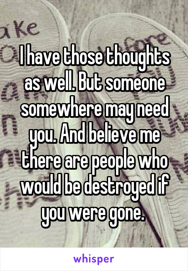 I have those thoughts as well. But someone somewhere may need you. And believe me there are people who would be destroyed if you were gone.