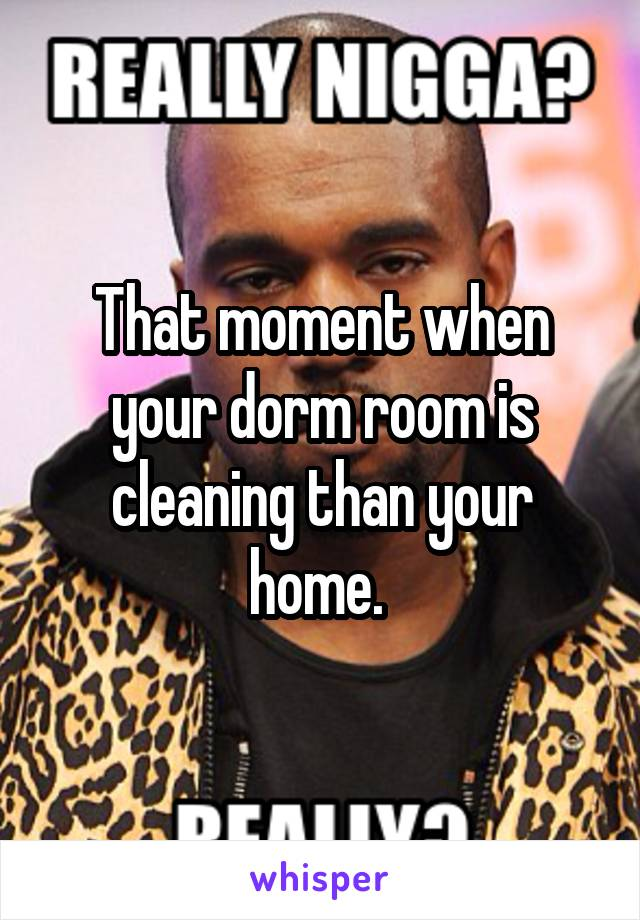 That moment when your dorm room is cleaning than your home.