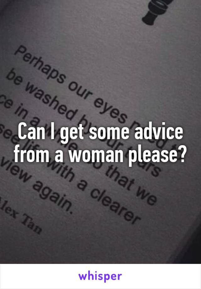 Can I get some advice from a woman please?