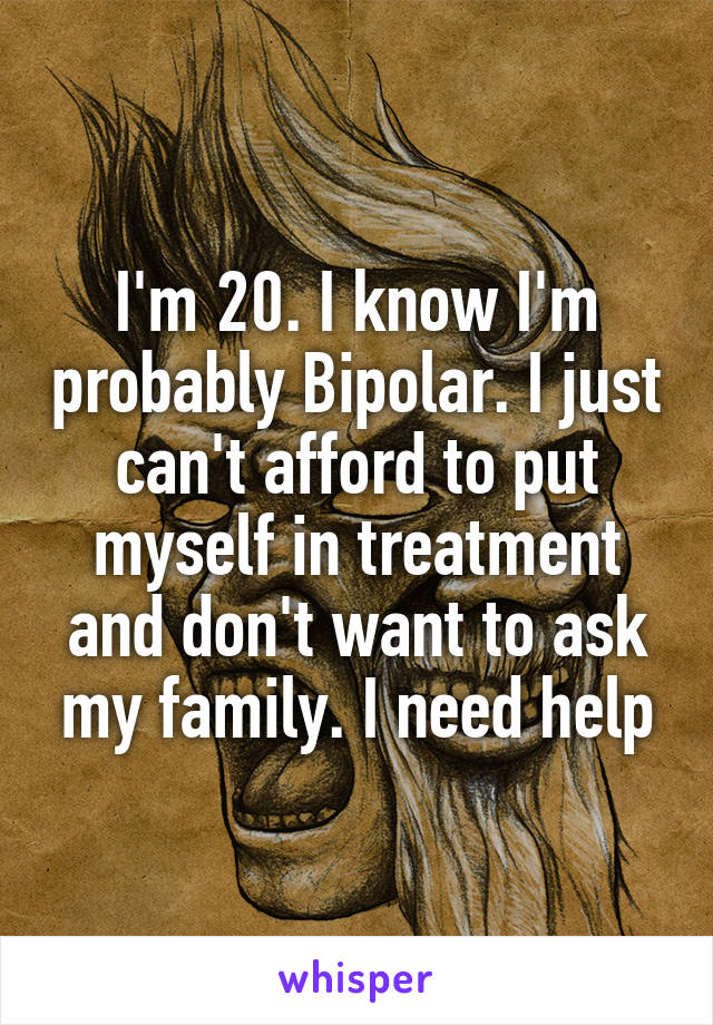 I'm 20. I know I'm probably Bipolar. I just can't afford to put myself in treatment and don't want to ask my family. I need help