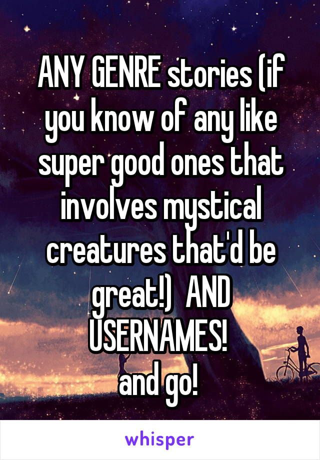 ANY GENRE stories (if you know of any like super good ones that involves mystical creatures that'd be great!)  AND USERNAMES!  and go!