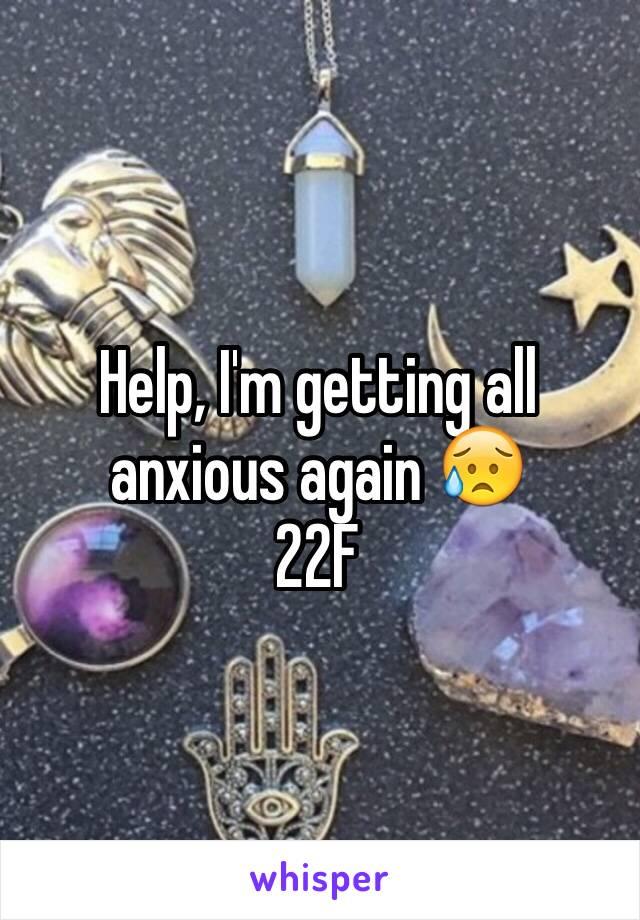 Help, I'm getting all anxious again 😥 22F