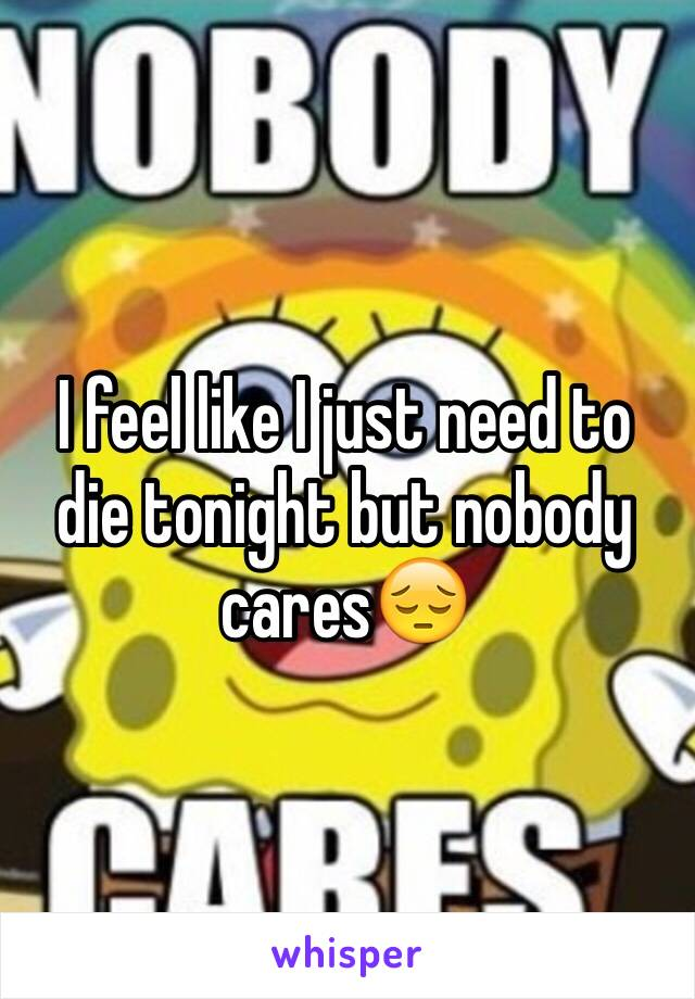 I feel like I just need to die tonight but nobody cares😔