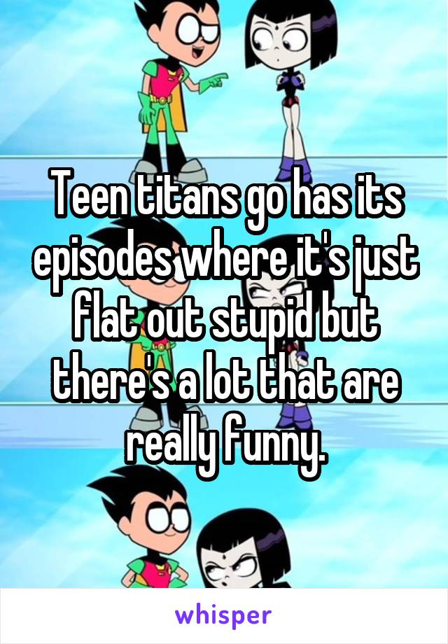 Teen titans go has its episodes where it's just flat out stupid but there's a lot that are really funny.