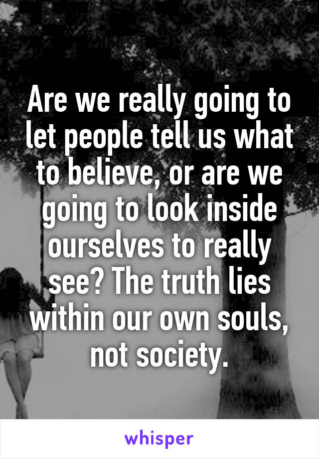 Are we really going to let people tell us what to believe, or are we going to look inside ourselves to really see? The truth lies within our own souls, not society.