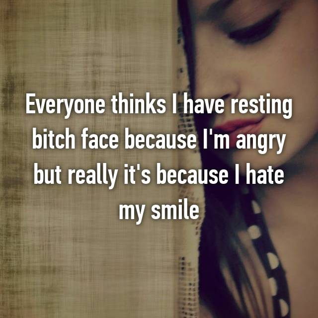 Everyone thinks I have resting bitch face because I'm angry but really it's because I hate my smile