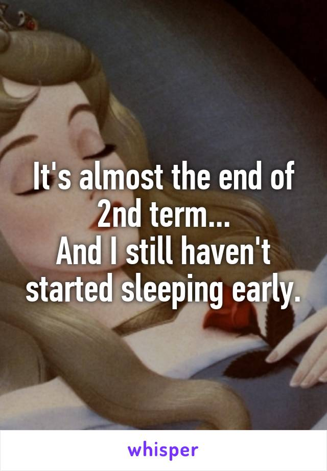 It's almost the end of 2nd term... And I still haven't started sleeping early.