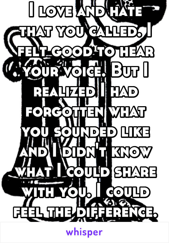 I love and hate that you called. I felt good to hear your voice. But I realized I had forgotten what you sounded like and I didn't know what I could share with you. I could feel the difference.