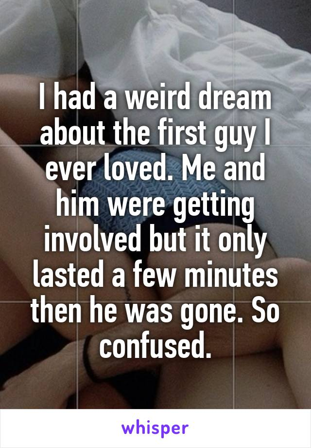 I had a weird dream about the first guy I ever loved. Me and him were getting involved but it only lasted a few minutes then he was gone. So confused.