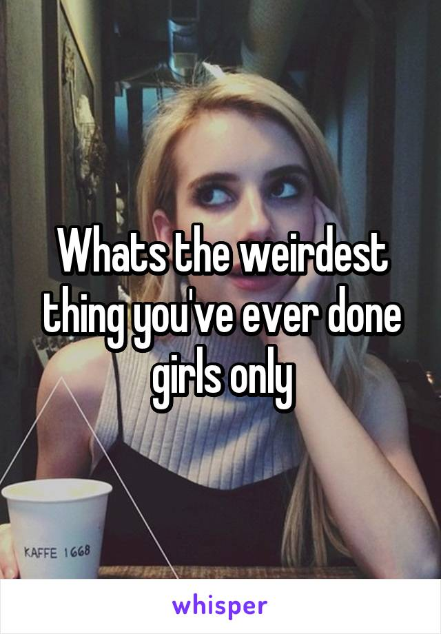 Whats the weirdest thing you've ever done girls only